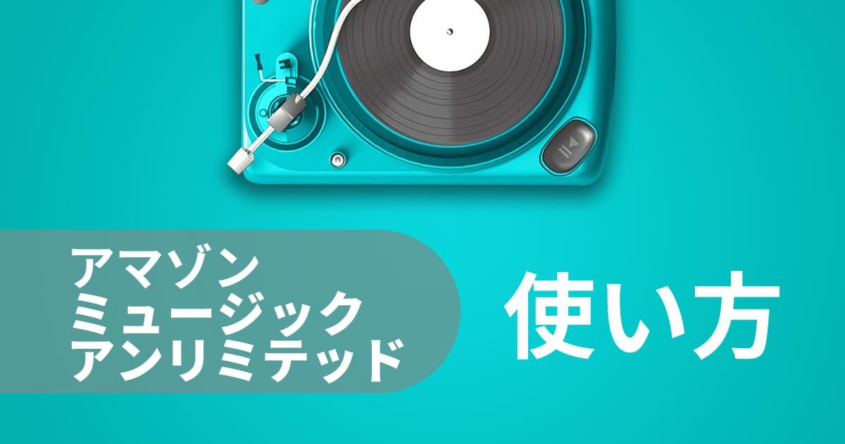 アマゾンミュージック アンリミテッドの使い方まとめ【約7000万曲・2021年更新】