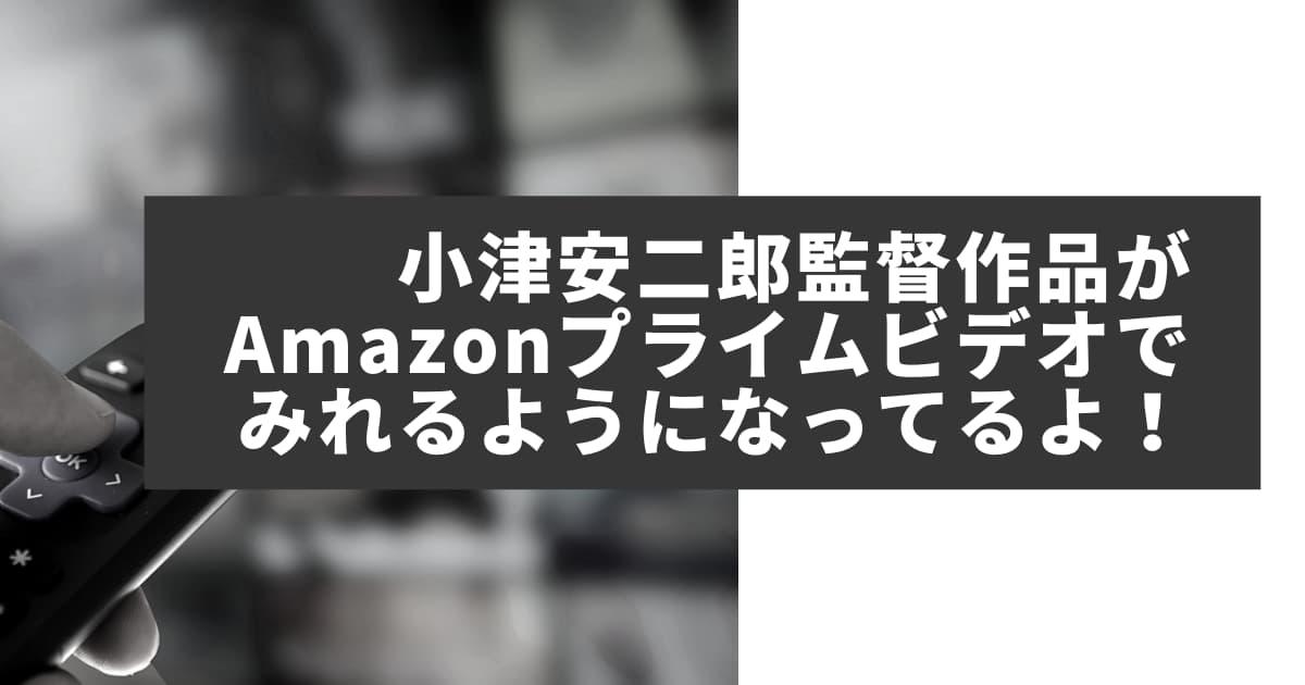 小津安二郎監督の名作映画がAmazonでみれるようになってるよ!【東京物語、晩春、麦秋ほか】