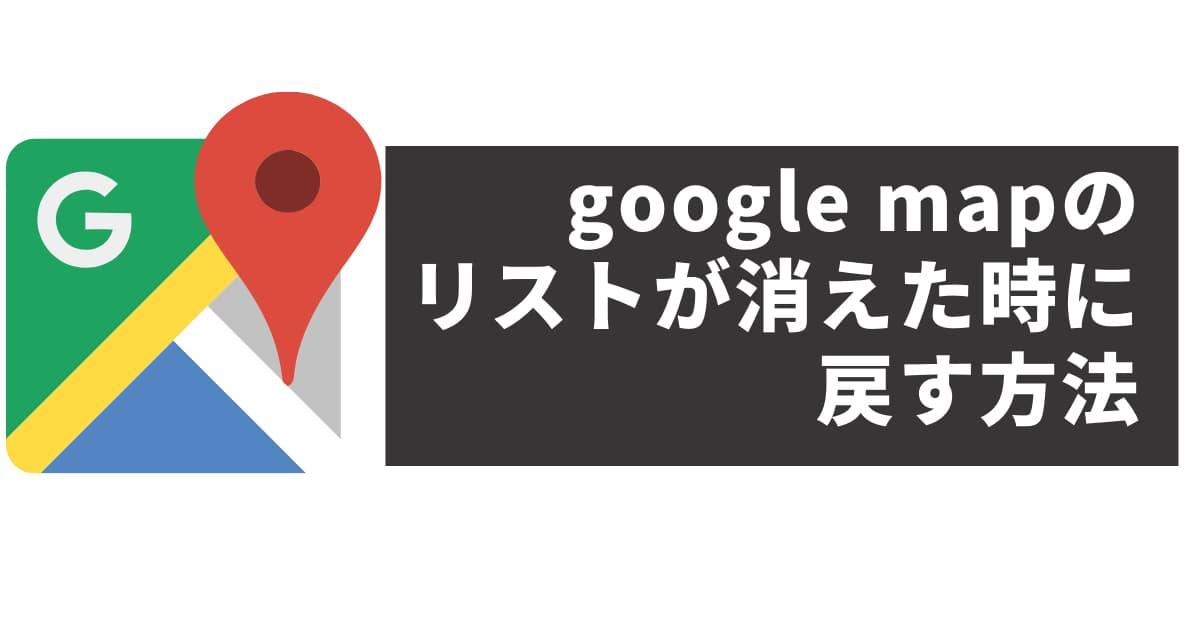google mapのリストが消えた時に戻す方法